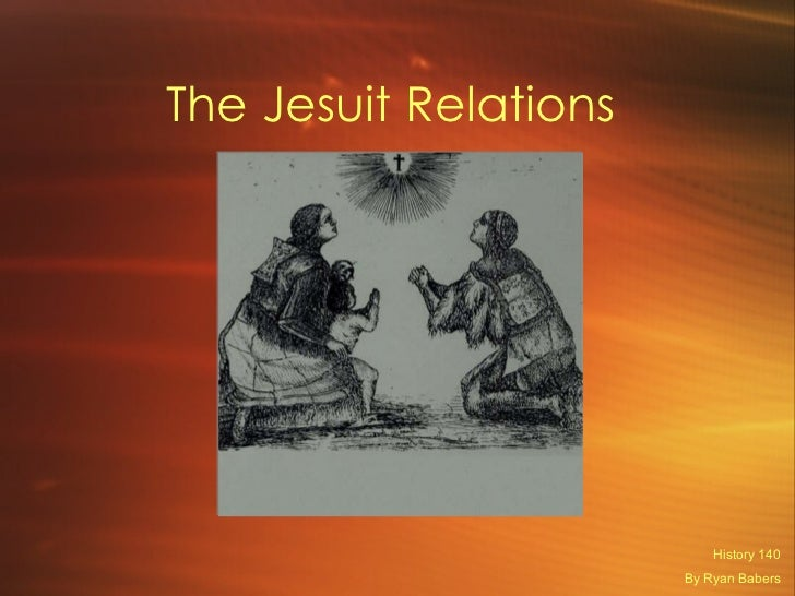 The Jesuit Relations  History 140 By Ryan Babers