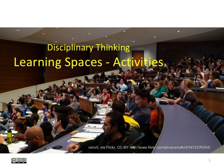 Disciplinary ThinkingLearning Spaces - Activities                velcr0, via Flickr, CC-BY http://www.flickr.com/photos/ve...