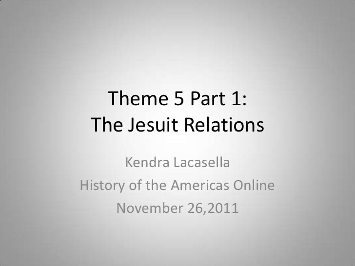 Theme 5 Part 1: The Jesuit Relations       Kendra LacasellaHistory of the Americas Online      November 26,2011