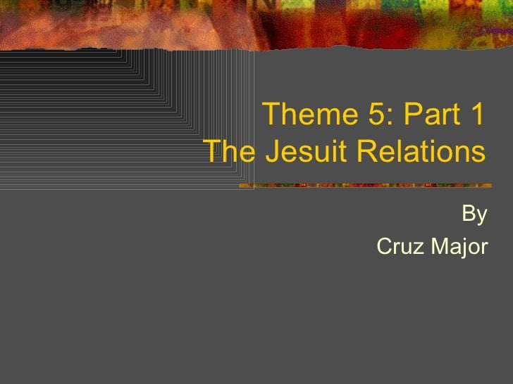 Theme 5: Part 1 The Jesuit Relations By Cruz Major