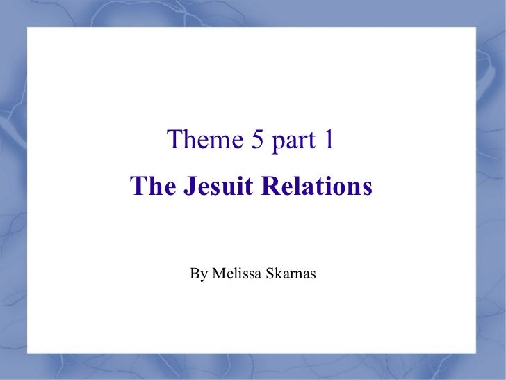Theme 5 part 1 The Jesuit Relations By Melissa Skarnas