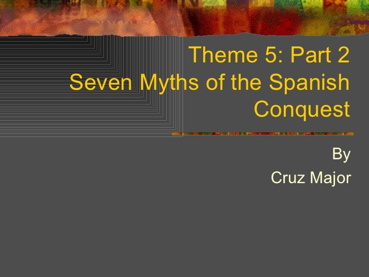 Theme 5: Part 2 Seven Myths of the Spanish Conquest By Cruz Major