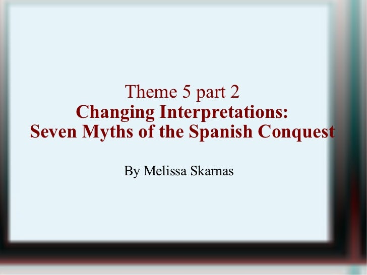 Theme 5 part 2 Changing Interpretations: Seven Myths of the Spanish Conquest By Melissa Skarnas