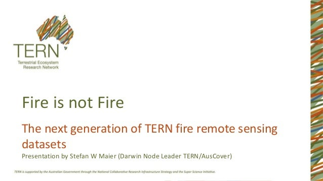 Fire is not Fire The next generation of TERN fire remote sensing datasets Presentation by Stefan W Maier (Darwin Node Lead...