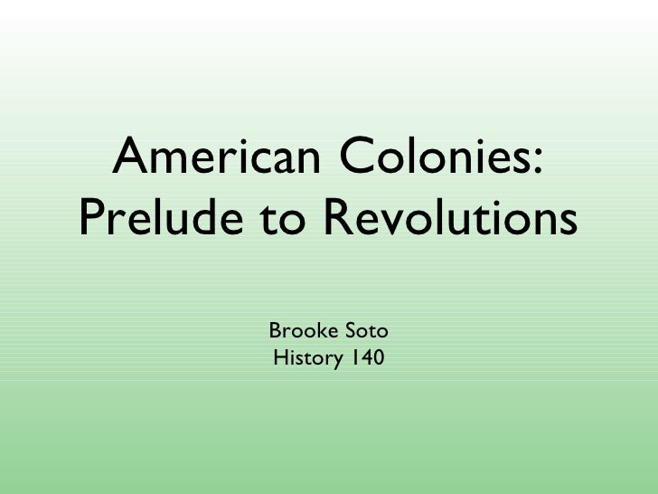 American Colonies: Prelude to Revolutions <ul><li>Brooke Soto </li></ul><ul><li>History 140 </li></ul>