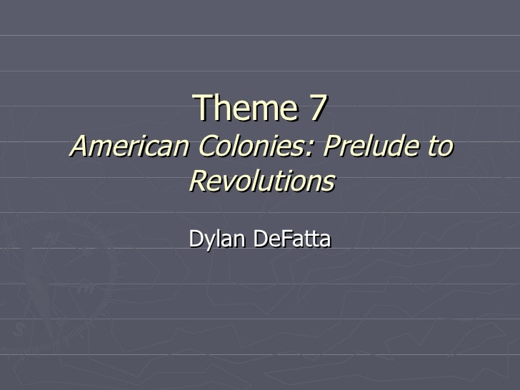 Theme 7 American Colonies: Prelude to Revolutions Dylan DeFatta