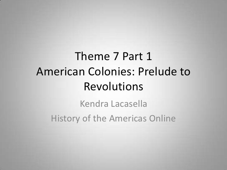 Theme 7 Part 1American Colonies: Prelude to        Revolutions         Kendra Lacasella  History of the Americas Online