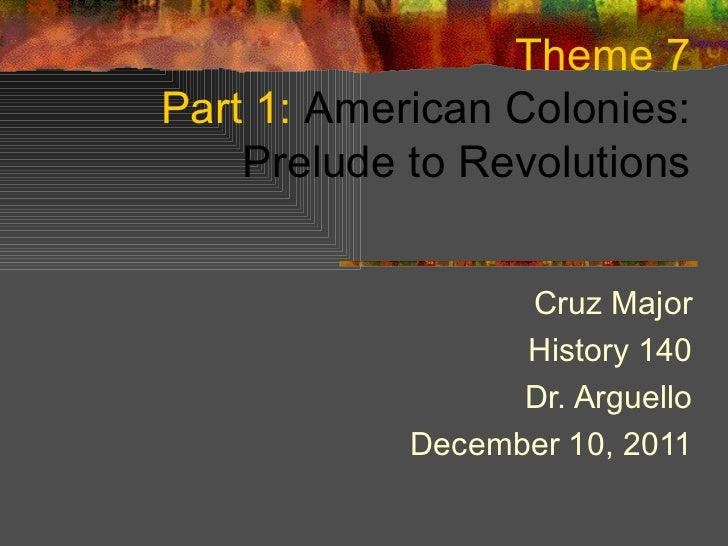 Theme 7 Part 1:  American Colonies: Prelude to Revolutions Cruz Major History 140 Dr. Arguello December 10, 2011
