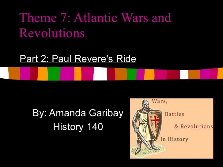 Theme 7: Atlantic Wars and Revolutions Part 2:  Paul Revere's Ride By: Amanda Garibay History 140