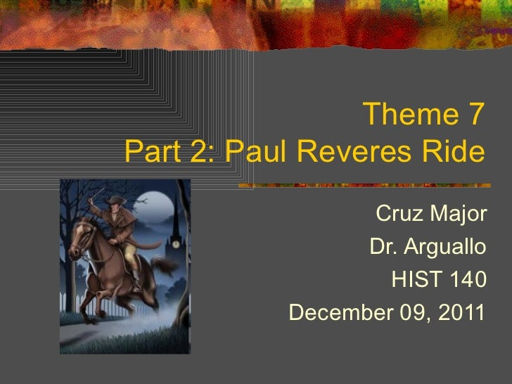 Theme 7 Part 2: Paul Reveres Ride Cruz Major Dr. Arguallo HIST 140 December 09, 2011