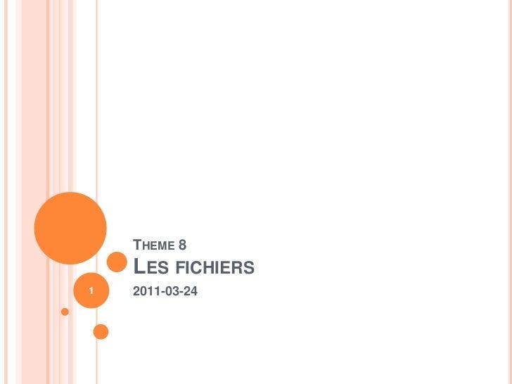 Theme8Les fichiers<br />2011-03-24<br />1<br />