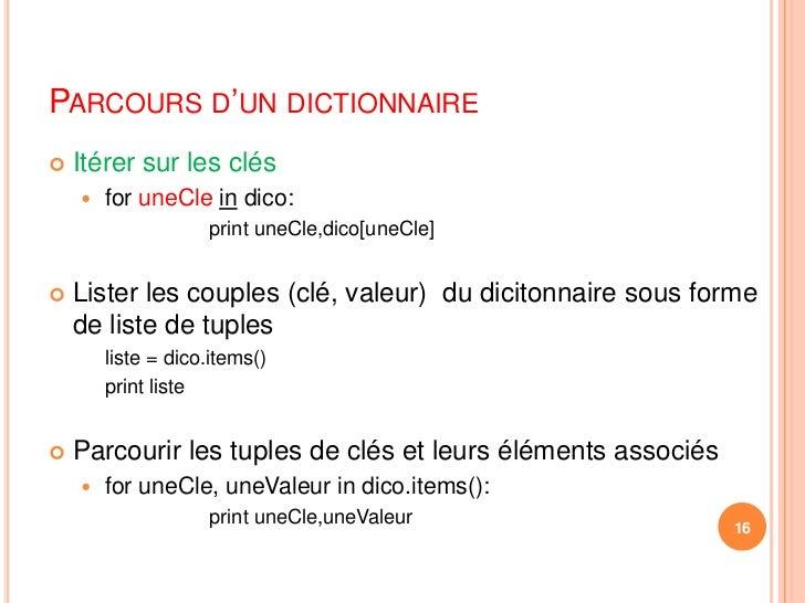 Parcours d'un dictionnaire<br />Itérer sur les clés<br />for uneClein dico:<br />printuneCle,dico[uneCle]<br />Lister les ...