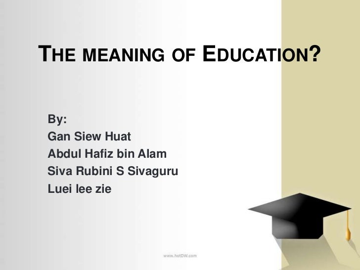 THE MEANING OF EDUCATION?By:Gan Siew HuatAbdul Hafiz bin AlamSiva Rubini S SivaguruLuei lee zie