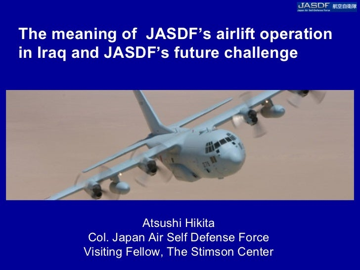 The meaning of JASDF's airlift operationin Iraq and JASDF's future challenge                    Atsushi Hikita         Col...