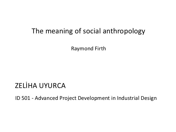 The meaning of social anthropology                      Raymond FirthZELİHA UYURCAID 501 - Advanced Project Development in...