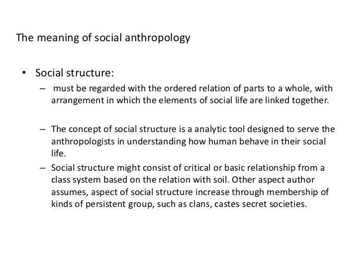 anthropology social relationships While radcliffe-brown did not regard the study of social structure as the whole of anthropology, he did consider it to be its most important branch but he asserted that the study of social structure leads immediately to the study of interests or values as the determinant of social relations (1940) and that a social system can be.