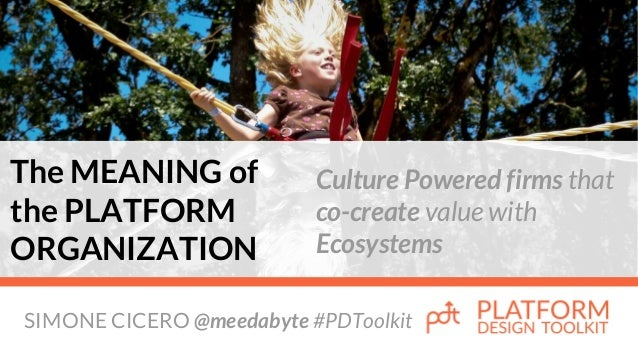SIMONE CICERO @meedabyte #PDToolkit The MEANING of the PLATFORM ORGANIZATION Culture Powered firms that co-create value wi...