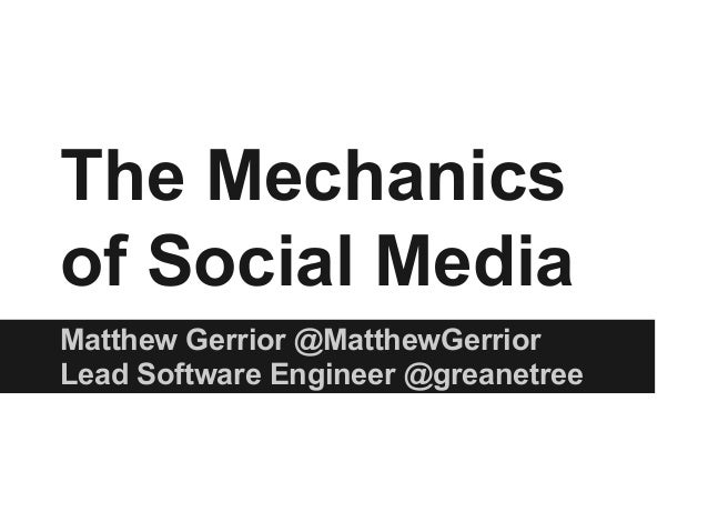 The Mechanics of Social Media Matthew Gerrior @MatthewGerrior Lead Software Engineer @greanetree