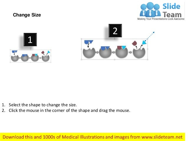 1. Select the shape to change the size. 2. Click the mouse in the corner of the shape and drag the mouse. Change Size 1 2