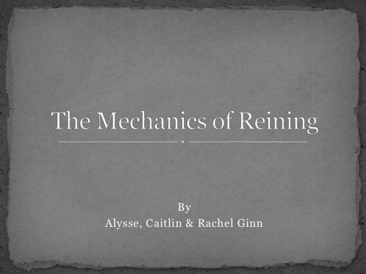 By<br />Alysse, Caitlin & Rachel Ginn<br />The Mechanics of Reining  <br />
