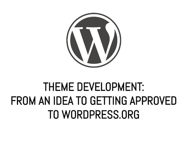 THEME DEVELOPMENT:FROM AN IDEA TO GETTING APPROVED       TO WORDPRESS.ORG
