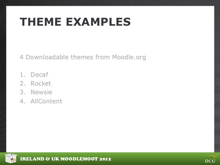 THEME EXAMPLES4 Downloadable themes from Moodle.org1.   Decaf2.   Rocket3.   Newsie4.   AllContentIRELAND & UK MOODLEMOOT ...