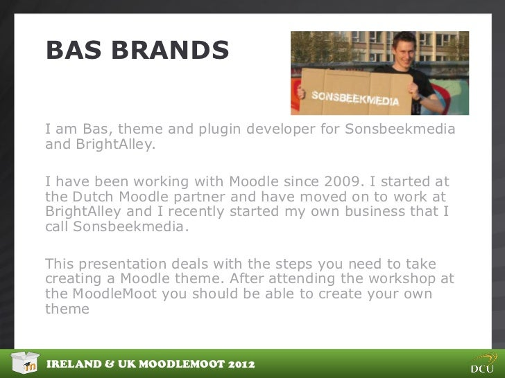 BAS BRANDSI am Bas, theme and plugin developer for Sonsbeekmediaand BrightAlley.I have been working with Moodle since 2009...