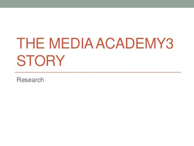 THE MEDIA ACADEMY3 STORY Research