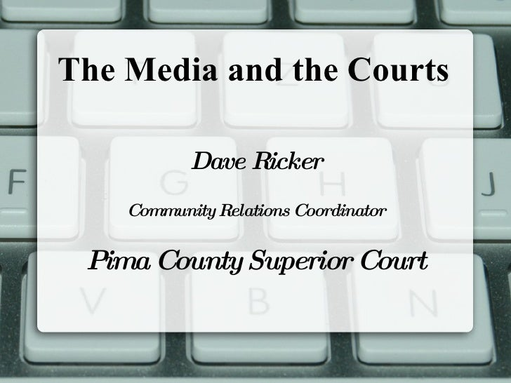 The Media and the Courts Dave Ricker Community Relations Coordinator Pima County Superior Court