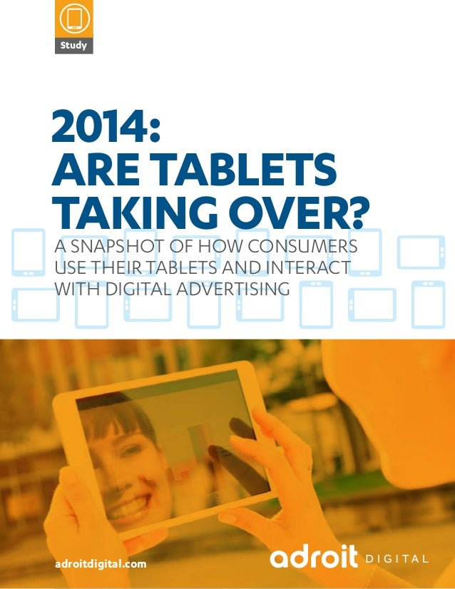 Study  2014: ARE TABLETS TAKING OVER? A SNAPSHOT OF HOW CONSUMERS USE THEIR TABLETS AND INTERACT WITH DIGITAL ADVERTISING ...