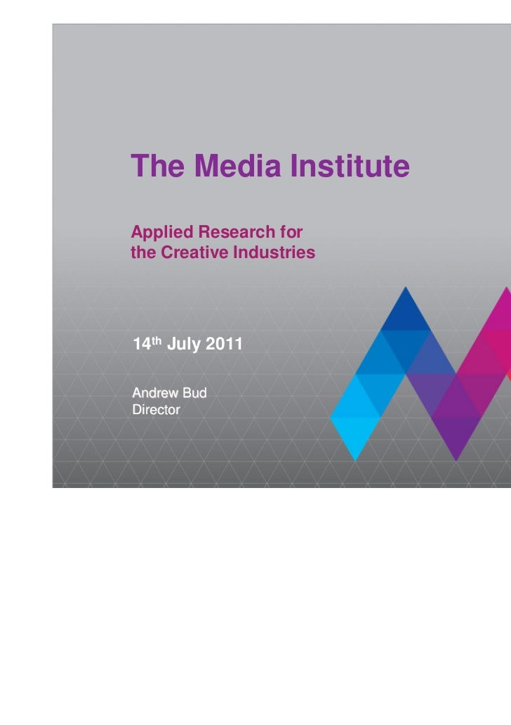 The Media Institute         Applied Research for         the Creative Industries         14th July 2011         Andrew Bud...