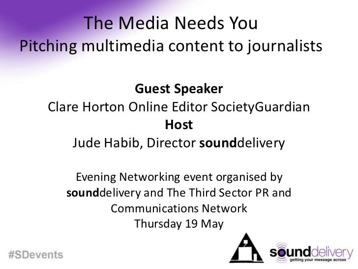 The Media Needs YouPitching multimedia content to journalists<br />Guest Speaker<br />Clare Horton Online Editor SocietyGu...