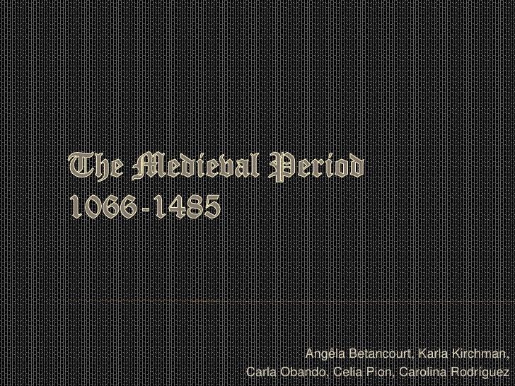 The Medieval Period1066-1485<br />Angêla Betancourt, Karla Kirchman, <br />Carla Obando, Celia Pion, Carolina Rodríguez<br />