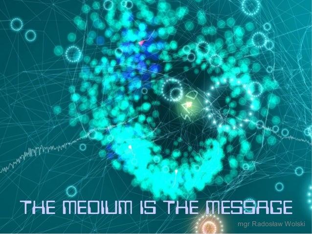 ki THE MEDIUM IS THE MESSAGE mgr Radosław Wolski