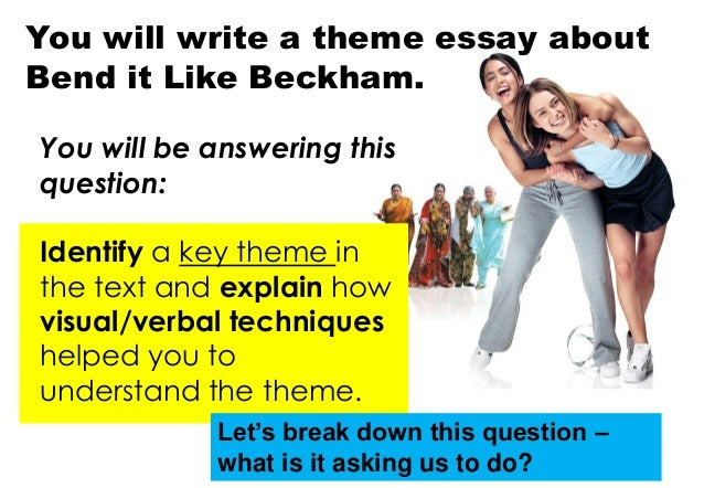 bend it like beckham essay themes Bend it like beckham essay 2171 words | 9 pages over the years, there have been many stereotypes and labels put on indians a movie called bend it like beckham was released in 2002 and it touched upon many of these assumptions.
