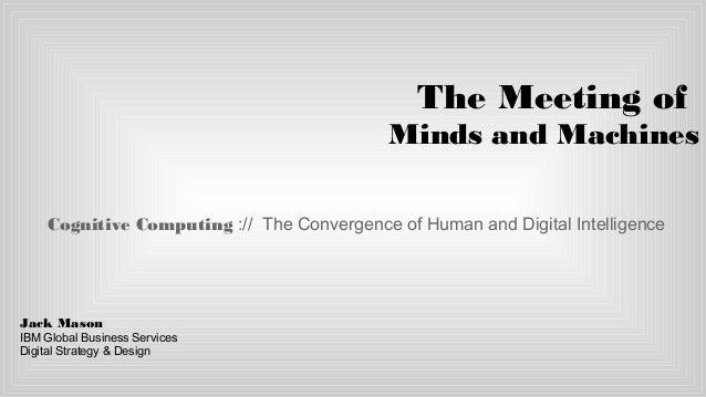 The Meeting of Minds and Machines Cognitive Computing :// The Convergence of Human and Digital Intelligence Jack Mason IBM...