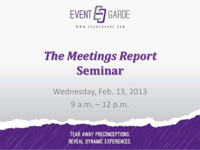 The Meetings Report     Seminar Wednesday, Feb. 13, 2013    9 a.m. – 12 p.m.