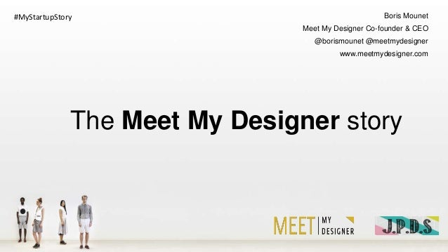 #MyStartupStory  Boris Mounet Meet My Designer Co-founder & CEO @borismounet @meetmydesigner www.meetmydesigner.com  The M...