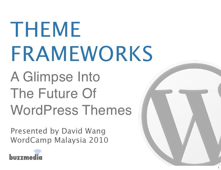 THEME FRAMEWORKS A Glimpse Into The Future Of WordPress Themes Presented by David Wang WordCamp Malaysia 2010             ...