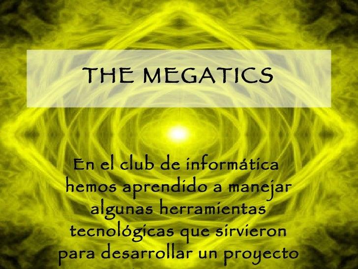 THE MEGATICS En el club de informática  hemos aprendido a manejar algunas herramientas tecnológicas que sirvieron para des...