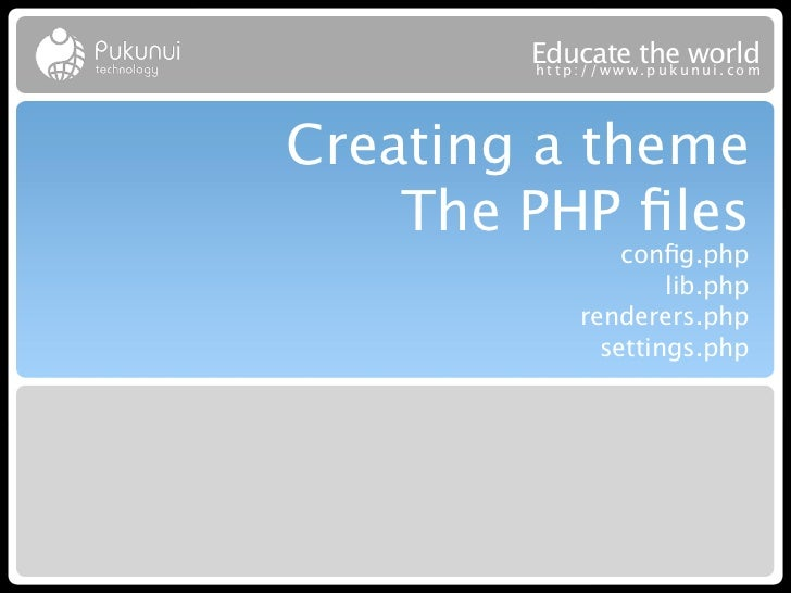 Educatew theuworld        http://ww .puk nui.comCreating a theme    The PHP files                config.php                 ...