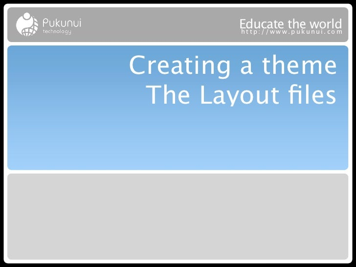 Educatew theuworld        http://ww .puk nui.comCreating a theme The Layout files