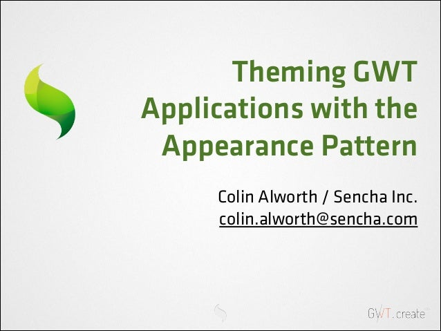 Theming GWT Applications with the Appearance Pattern Colin Alworth / Sencha Inc. colin.alworth@sencha.com