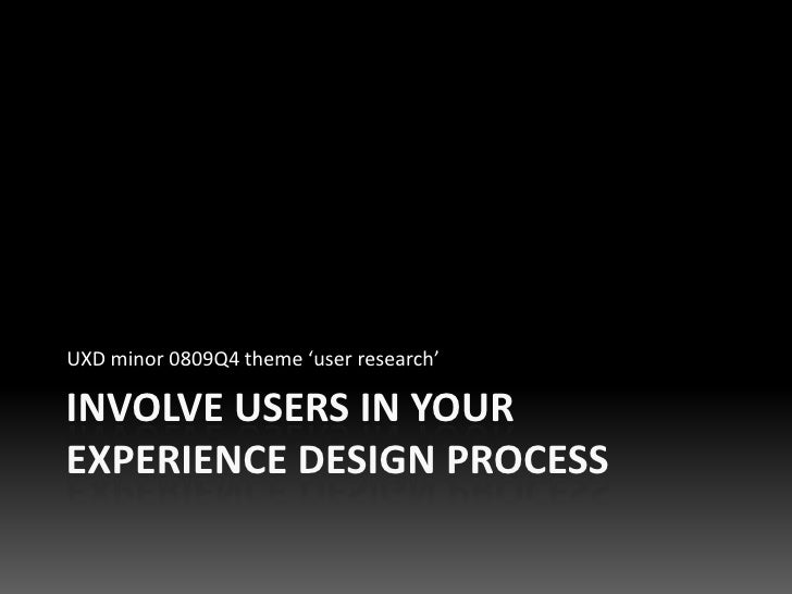 UXD minor 0809Q4 theme 'user research'  INVOLVE USERS IN YOUR EXPERIENCE DESIGN PROCESS