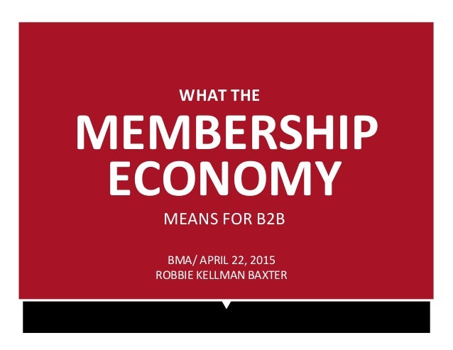 BMA/%APRIL%22,%2015% ROBBIE%KELLMAN%BAXTER% WHAT%THE%% MEMBERSHIP% ECONOMY% MEANS%FOR%B2B%