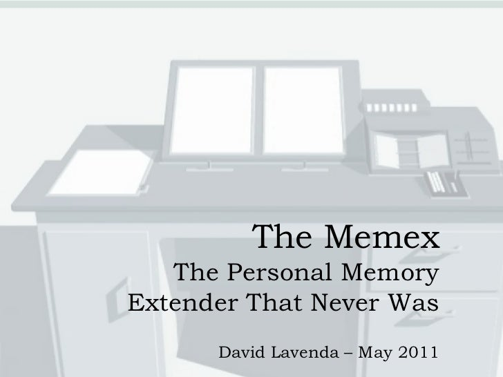 The Memex   The Personal MemoryExtender That Never Was      David Lavenda – May 2011