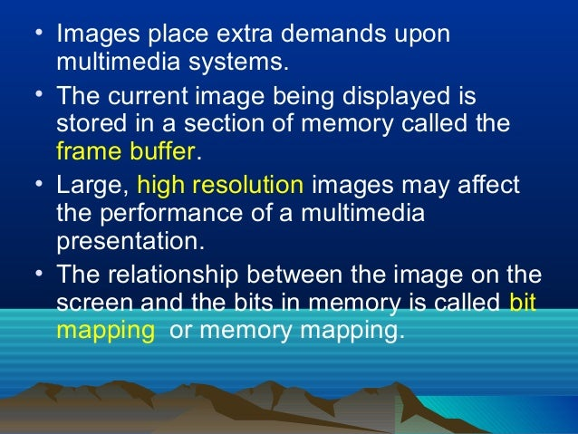 • Images place extra demands upon multimedia systems. • The current image being displayed is stored in a section of memory...