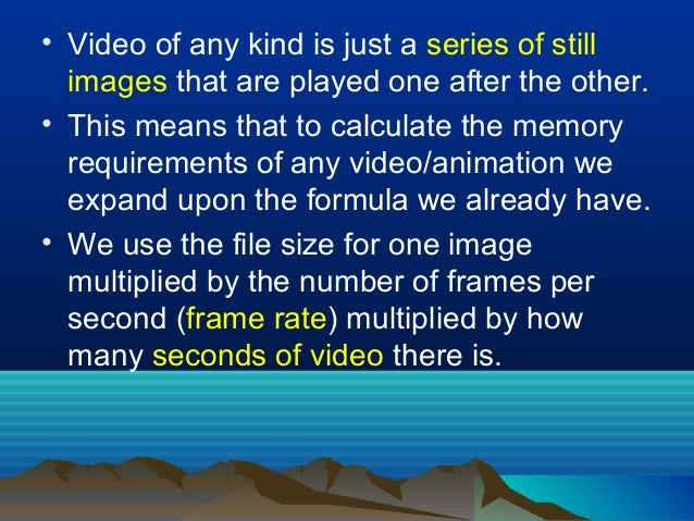 • Video of any kind is just a series of still images that are played one after the other. • This means that to calculate t...