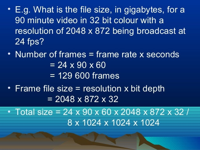 • E.g. What is the file size, in gigabytes, for a 90 minute video in 32 bit colour with a resolution of 2048 x 872 being b...