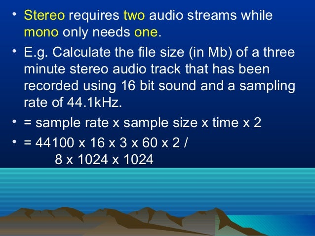 • Stereo requires two audio streams while mono only needs one. • E.g. Calculate the file size (in Mb) of a three minute st...